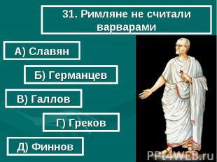 31. Римляне не считали варварами А) Славян Б) Германцев В) Галлов Г) Греков Д) Ф