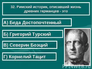 32. Римский историк, описавший жизнь древних германцев - это А) Беда Достопочтен