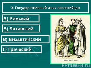 3. Государственный язык византийцев А) Римский Б) Латинский В) Византийский Г) Г