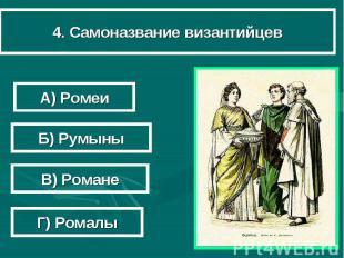4. Самоназвание византийцев А) Ромеи Б) Румыны В) Романе Г) Ромалы
