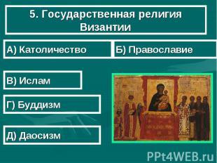 5. Государственная религия Византии А) Католичество Б) Православие В) Ислам Г) Б
