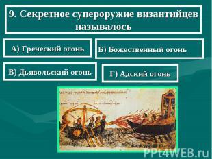 9. Секретное супероружие византийцев называлось А) Греческий огонь Б) Божественн