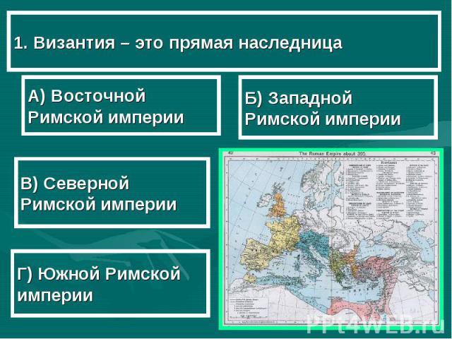1. Византия – это прямая наследница А) Восточной Римской империи В) Северной Римской империи Г) Южной Римской империи Б) Западной Римской империи
