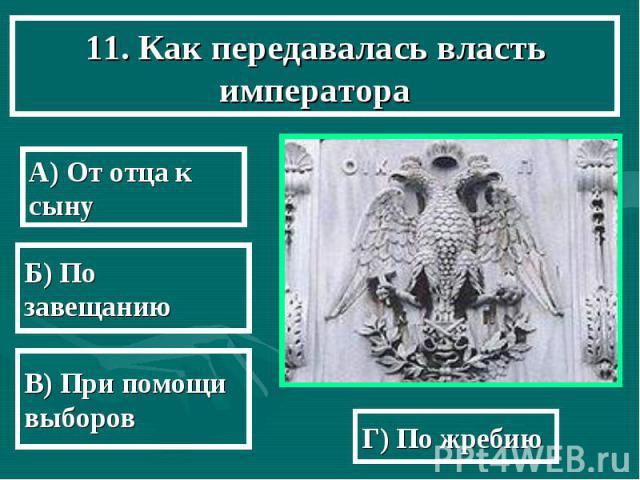 11. Как передавалась власть императора А) От отца к сыну Б) По завещанию В) При помощи выборов Г) По жребию