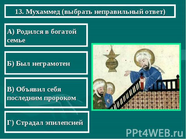 13. Мухаммед (выбрать неправильный ответ) А) Родился в богатой семье Б) Был неграмотен В) Объявил себя последним пророком Г) Страдал эпилепсией
