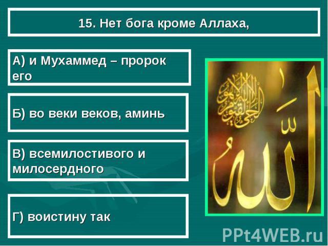 15. Нет бога кроме Аллаха, А) и Мухаммед – пророк его Б) во веки веков, аминь В) всемилостивого и милосердного Г) воистину так