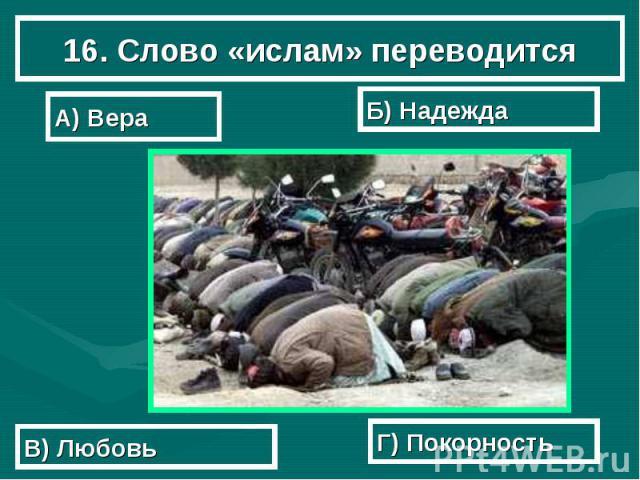 16. Слово «ислам» переводится А) Вера Б) Надежда В) Любовь Г) Покорность