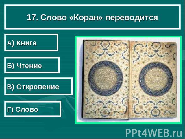 17. Слово «Коран» переводится А) Книга Б) Чтение В) Откровение Г) Слово