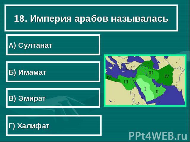 18. Империя арабов называлась А) Султанат Б) Имамат В) Эмират Г) Халифат