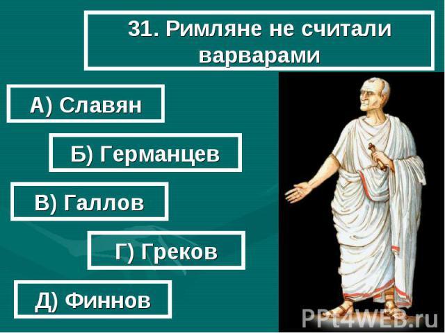 31. Римляне не считали варварами А) Славян Б) Германцев В) Галлов Г) Греков Д) Финнов