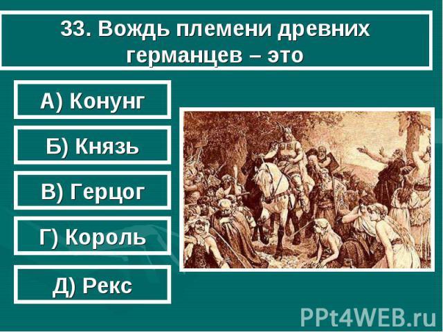 33. Вождь племени древних германцев – это А) Конунг Б) Князь В) Герцог Г) Король Д) Рекс