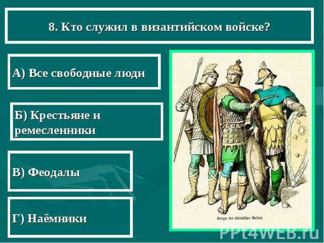 8. Кто служил в византийском войске? А) Все свободные люди Б) Крестьяне и ремесленники В) Феодалы Г) Наёмники