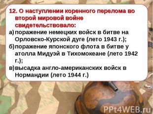 12. О наступлении коренного перелома во второй мировой войне свидетельствовало: