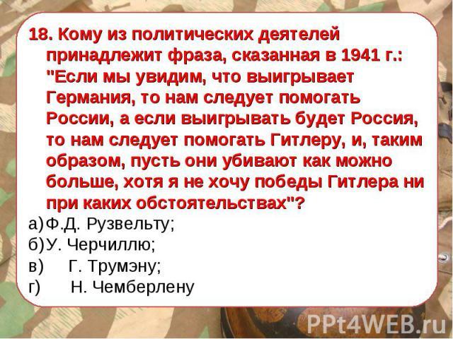 18. Кому из политических деятелей принадлежит фраза, сказанная в 1941 г.:
