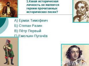 1.Какая историческая личность не является героем прочитанных исторических песен?