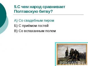 5.С чем народ сравнивает Полтавскую битву?А) Со свадебным пиром Б) С приёмом гос