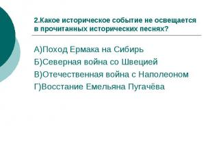 2.Какое историческое событие не освещается в прочитанных исторических песнях?А)П