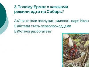 3.Почему Ермак с казаками решили идти на Сибирь?А)Они хотели заслужить милость ц