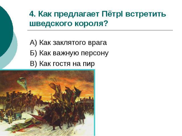 4. Как предлагает ПётрI встретить шведского короля? А) Как заклятого врага Б) Как важную персону В) Как гостя на пир