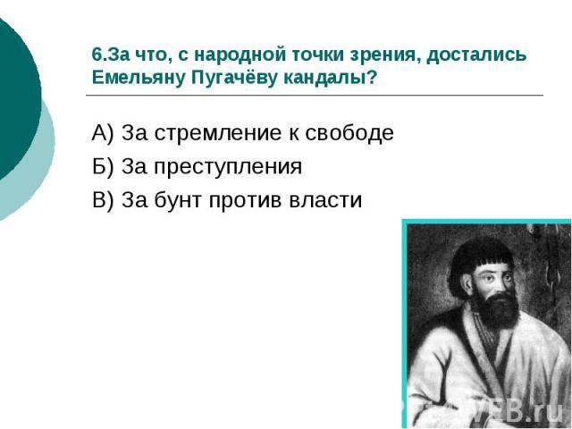 6.За что, с народной точки зрения, достались Емельяну Пугачёву кандалы?А) За стремление к свободе Б) За преступления В) За бунт против власти