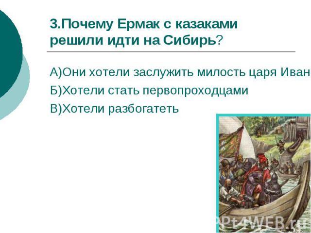 3.Почему Ермак с казаками решили идти на Сибирь?А)Они хотели заслужить милость царя Ивана Грозного Б)Хотели стать первопроходцами В)Хотели разбогатеть