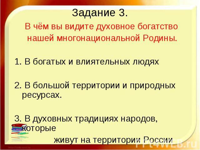 Задание 3. В чём вы видите духовное богатство нашей многонациональной Родины. 1. В богатых и влиятельных людях 2. В большой территории и природных ресурсах. 3. В духовных традициях народов, которые живут на территории России