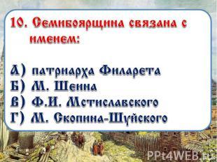 10. Семибоярщина связана с именем: А) патриарха Филарета Б) М. Шеина В) Ф.И. Мст