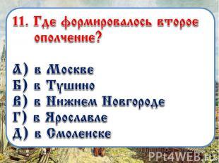 11. «»Где формировалось второе ополчение? А) в Москве Б) в Тушино В) в Нижнем Но
