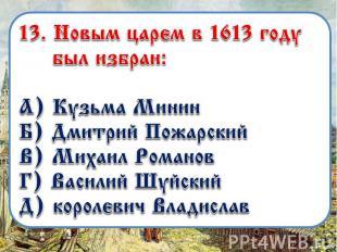 13. «»Новым царем в 1613 году был избран: А) Кузьма Минин Б) Дмитрий Пожарский В