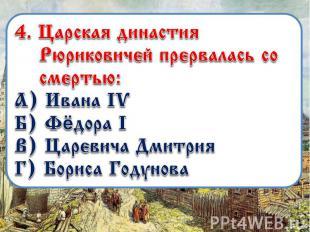 4. Царская династия Рюриковичей прервалась со смертью: А) Ивана IV Б) Фёдора I В