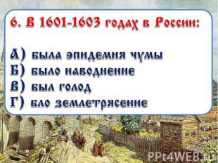 6. В 1601-1603 годах в России: А) была эпидемия чумы Б) было наводнение В) был г