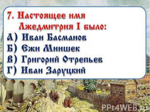 7. Настоящее имя Лжедмитрия I было: А) Иван Басманов Б) Ежи Мнишек В) Григорий О