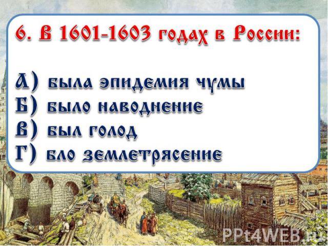 6. В 1601-1603 годах в России: А) была эпидемия чумы Б) было наводнение В) был голод Г) бло землетрясение