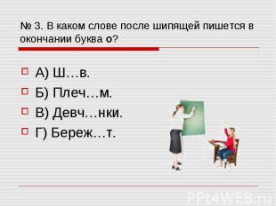 № 3. В каком слове после шипящей пишется в окончании буква о? А) Ш…в. Б) Плеч…м.