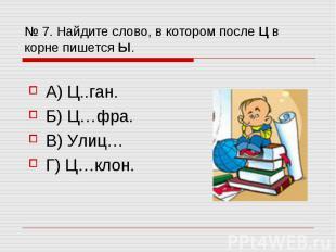 № 7. Найдите слово, в котором после Ц в корне пишется Ы. А) Ц..ган. Б) Ц…фра. В)