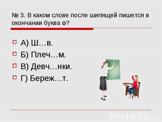 № 3. В каком слове после шипящей пишется в окончании буква о? А) Ш…в. Б) Плеч…м. В) Девч…нки. Г) Береж…т.