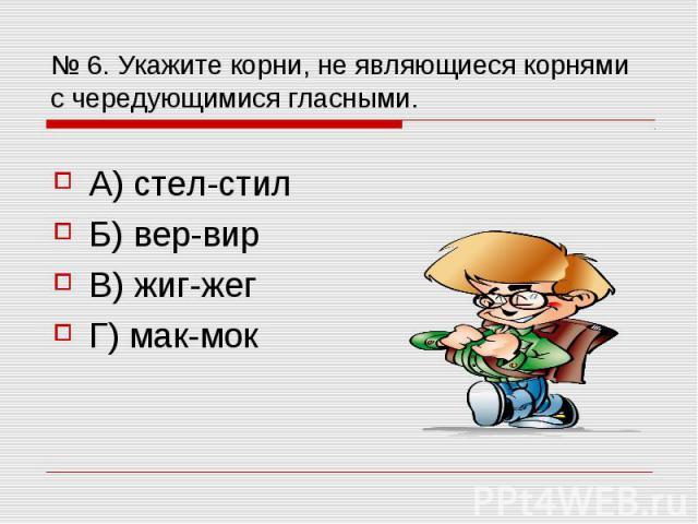 № 6. Укажите корни, не являющиеся корнями с чередующимися гласными. А) стел-стил Б) вер-вир В) жиг-жег Г) мак-мок