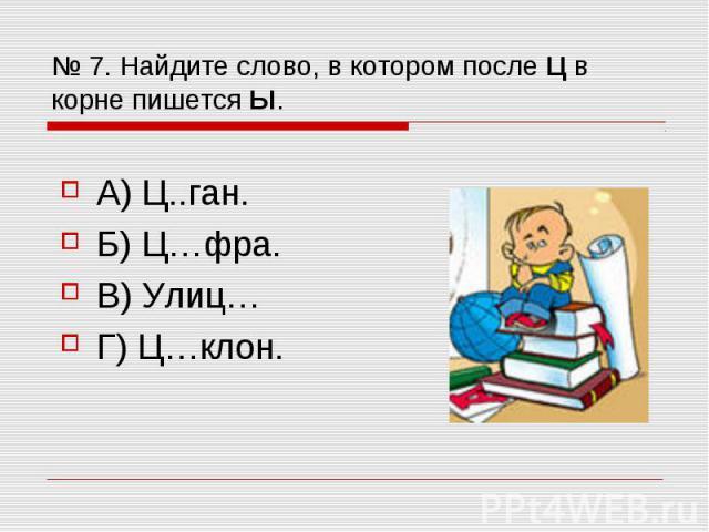 № 7. Найдите слово, в котором после Ц в корне пишется Ы. А) Ц..ган. Б) Ц…фра. В) Улиц… Г) Ц…клон.