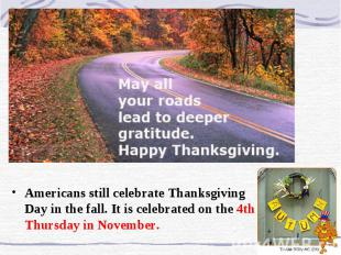 Americans still celebrate Thanksgiving Day in the fall. It is celebrated on the