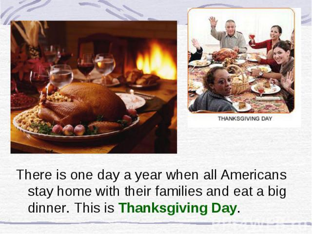 There is one day a year when all Americans stay home with their families and eat a big dinner. This is Thanksgiving Day.