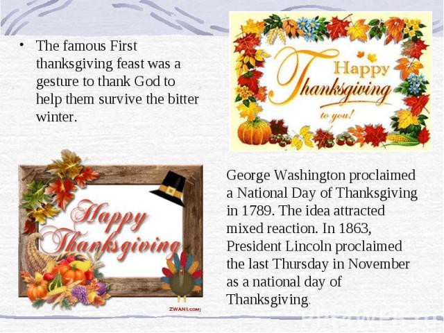 The famous First thanksgiving feast was a gesture to thank God to help them survive the bitter winter. George Washington proclaimed a National Day of Thanksgiving in 1789. The idea attracted mixed reaction. In 1863, President Lincoln proclaimed the …