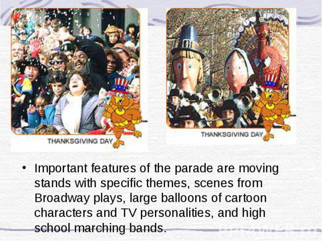 Important features of the parade are moving stands with specific themes, scenes from Broadway plays, large balloons of cartoon characters and TV personalities, and high school marching bands.