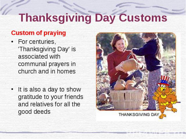 Thanksgiving Day Customs Custom of praying For centuries, 'Thanksgiving Day' is associated with communal prayers in church and in homes It is also a day to show gratitude to your friends and relatives for all the good deeds