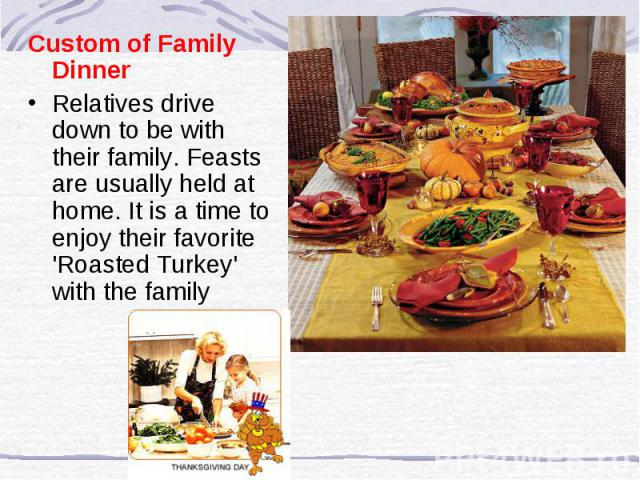 Custom of Family Dinner Relatives drive down to be with their family. Feasts are usually held at home. It is a time to enjoy their favorite 'Roasted Turkey' with the family