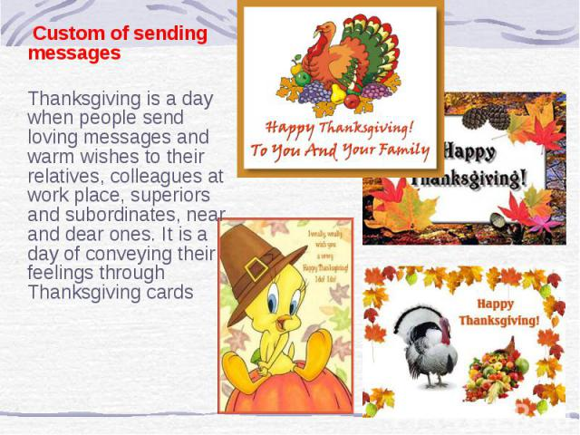 Custom of sending messages Thanksgiving is a day when people send loving messages and warm wishes to their relatives, colleagues at work place, superiors and subordinates, near and dear ones. It is a day of conveying their feelings through Thanksgiv…