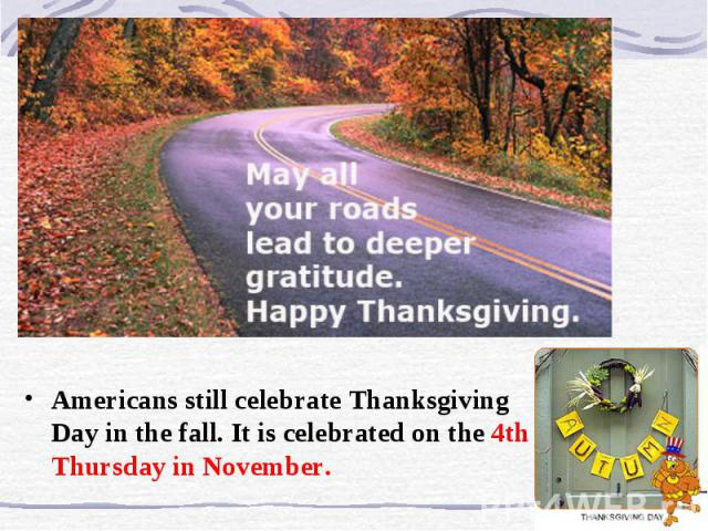 Americans still celebrate Thanksgiving Day in the fall. It is celebrated on the 4th Thursday in November.