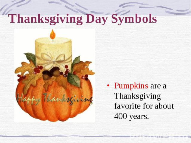 Thanksgiving Day Symbols Pumpkins are a Thanksgiving favorite for about 400 years.