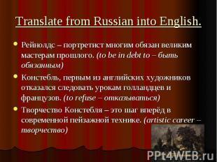 Translate from Russian into English. Рейнолдс – портретист многим обязан великим