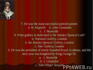 7. He was the most successful portrait painter. a. W. Hogarth b. John Constable