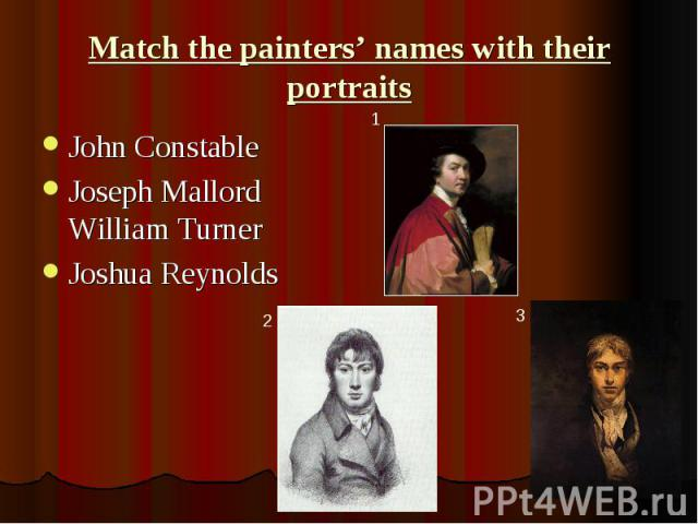 Match the painters' names with their portraits John Constable Joseph Mallord William Turner Joshua Reynolds